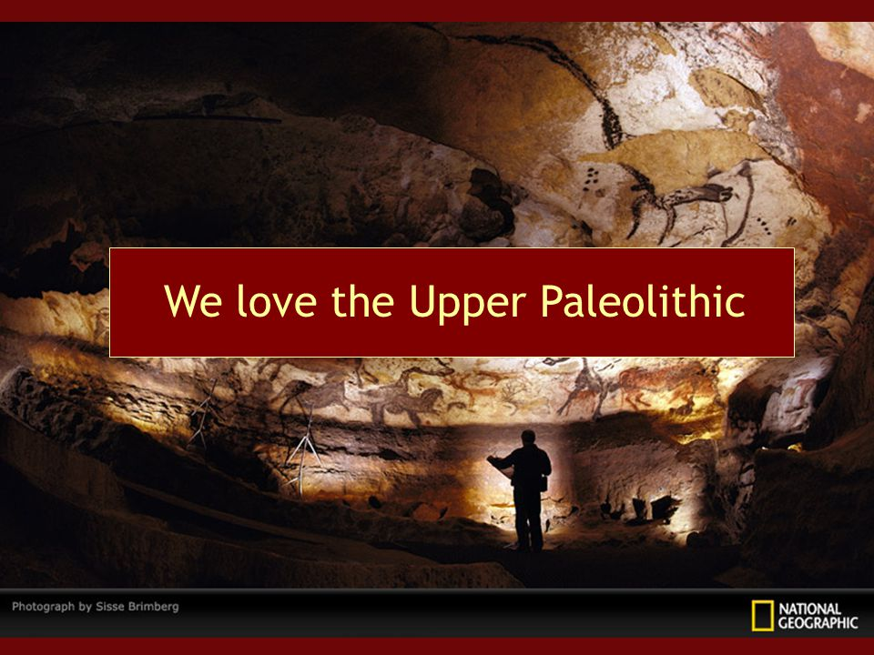 We love the Upper Paleolithic