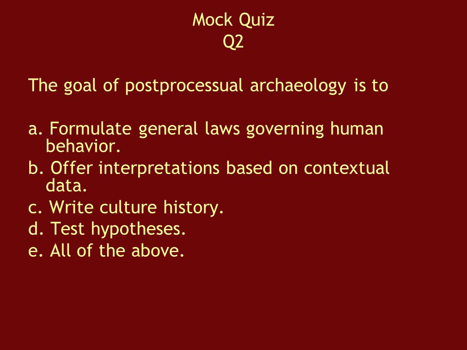 Mock Quiz Q2. The goal of postprocessual archaeology is to. a. Formulate general laws governing human behavior.
