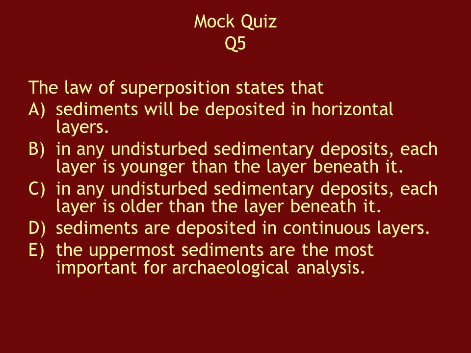 Mock Quiz Q5. The law of superposition states that. sediments will be deposited in horizontal layers.