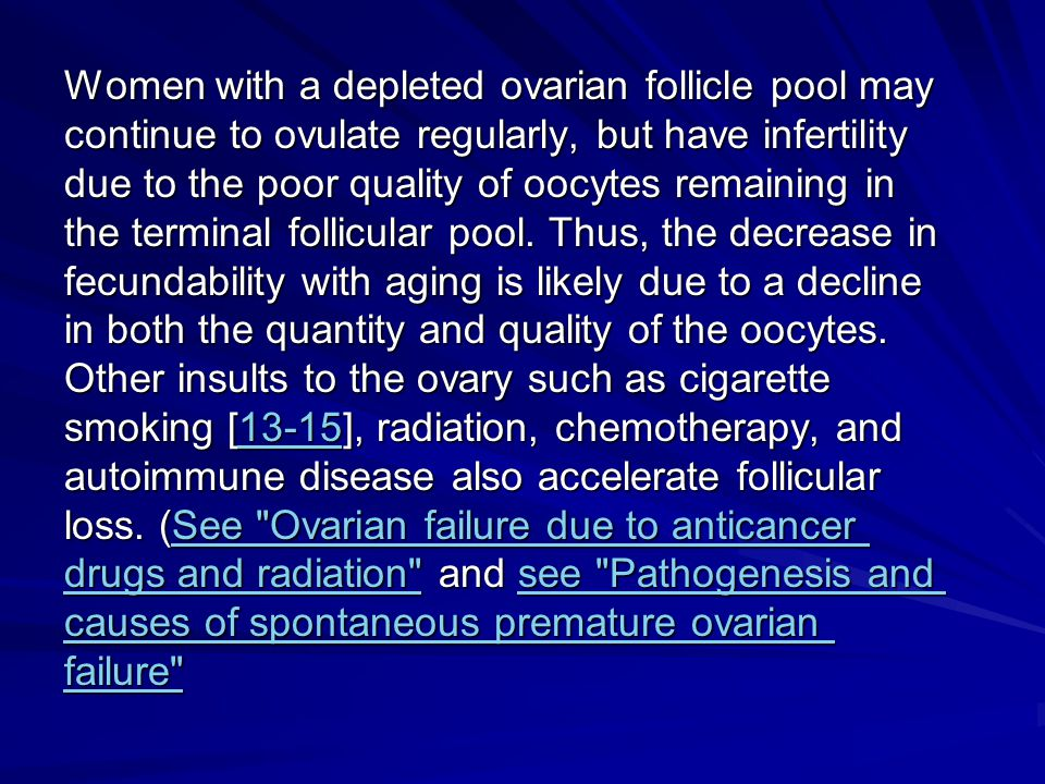 Women with a depleted ovarian follicle pool may continue to ovulate regularly, but have infertility due to the poor quality of oocytes remaining in the terminal follicular pool.
