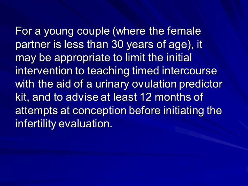 For a young couple (where the female partner is less than 30 years of age), it may be appropriate to limit the initial intervention to teaching timed intercourse with the aid of a urinary ovulation predictor kit, and to advise at least 12 months of attempts at conception before initiating the infertility evaluation.
