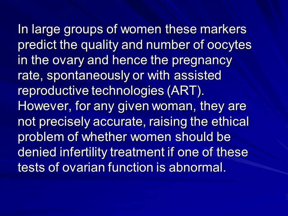 In large groups of women these markers predict the quality and number of oocytes in the ovary and hence the pregnancy rate, spontaneously or with assisted reproductive technologies (ART).
