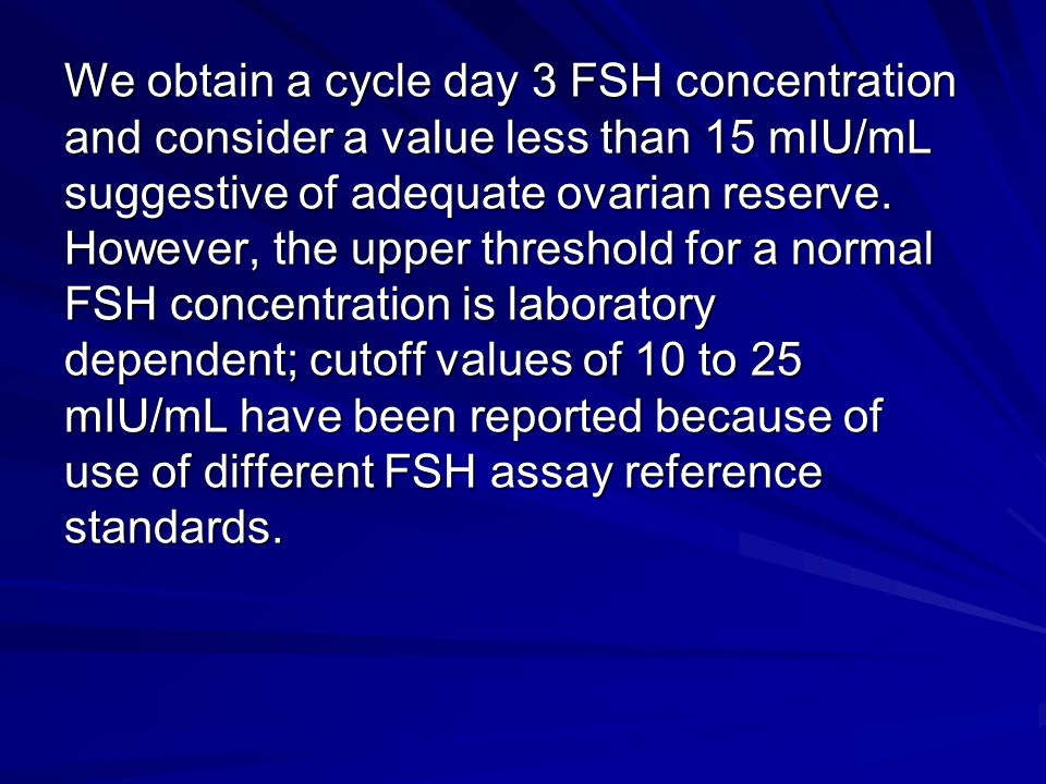 We obtain a cycle day 3 FSH concentration and consider a value less than 15 mIU/mL suggestive of adequate ovarian reserve.