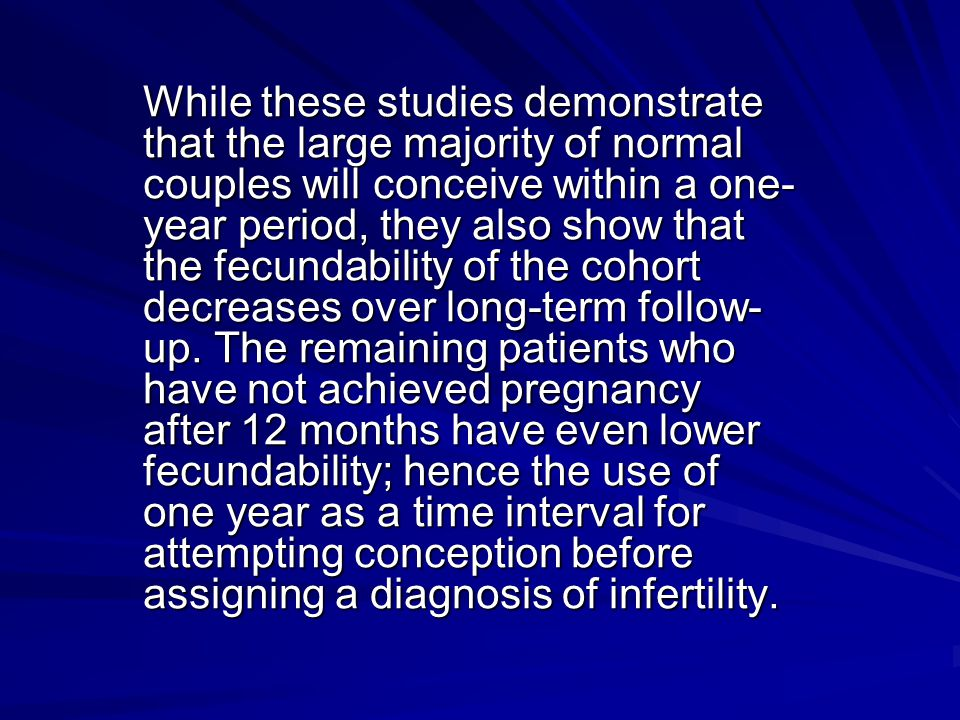 While these studies demonstrate that the large majority of normal couples will conceive within a one-year period, they also show that the fecundability of the cohort decreases over long-term follow-up.
