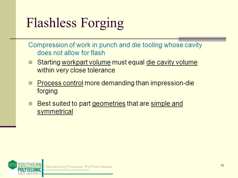 Flashless Forging Compression of work in punch and die tooling whose cavity does not allow for flash.