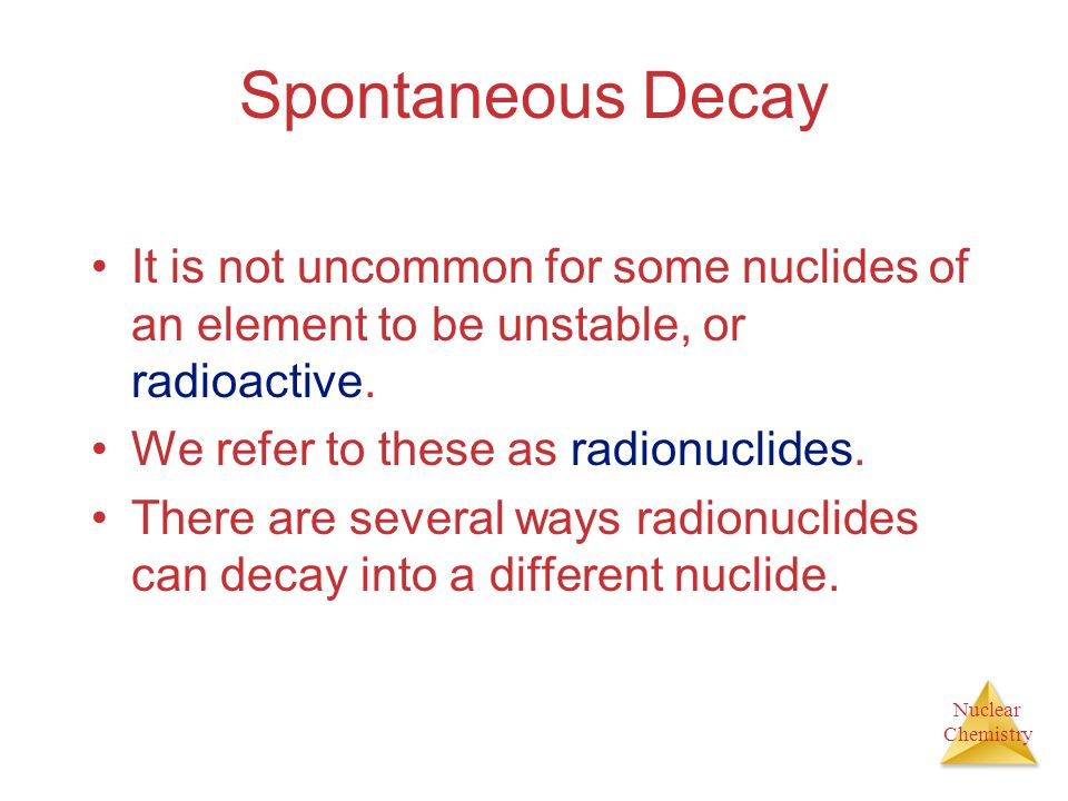 Spontaneous Decay It is not uncommon for some nuclides of an element to be unstable, or radioactive.