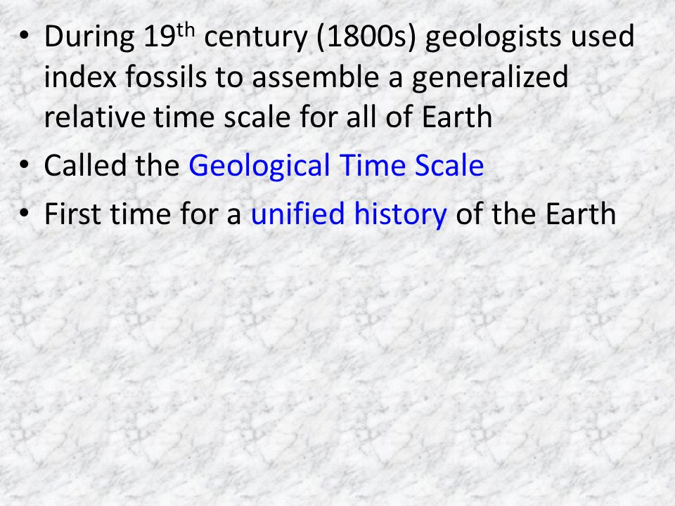 During 19th century (1800s) geologists used index fossils to assemble a generalized relative time scale for all of Earth