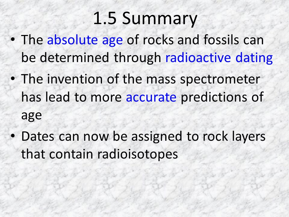 1.5 Summary The absolute age of rocks and fossils can be determined through radioactive dating.
