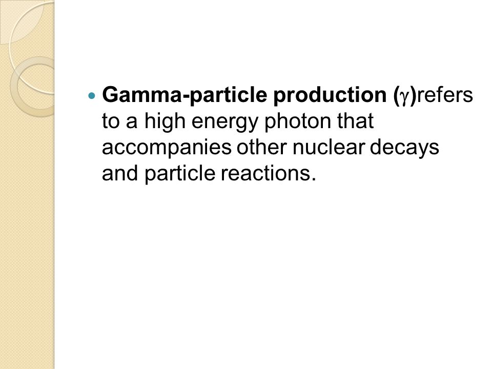 Gamma-particle production ()refers to a high energy photon that accompanies other nuclear decays and particle reactions.