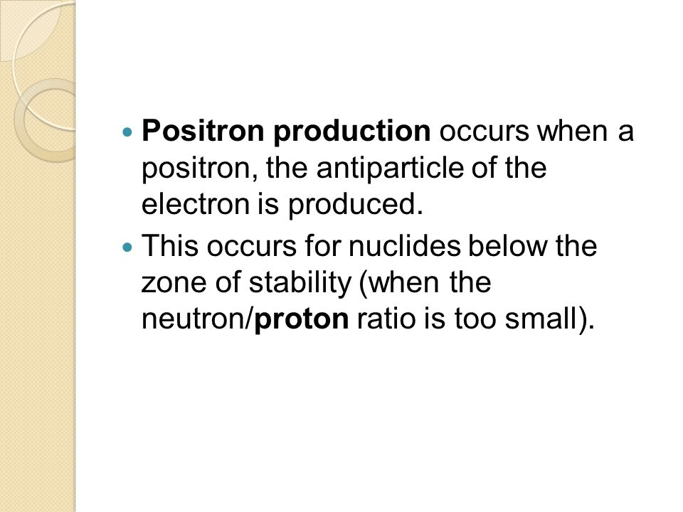 Positron production occurs when a positron, the antiparticle of the electron is produced.