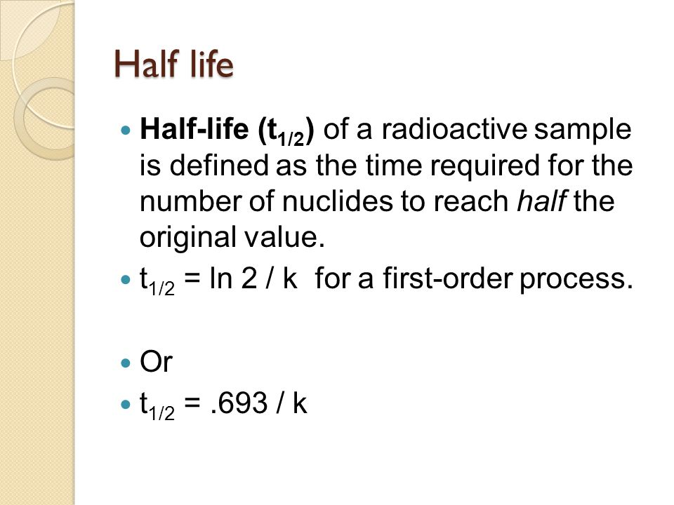 Half life Half-life (t1/2) of a radioactive sample is defined as the time required for the number of nuclides to reach half the original value.