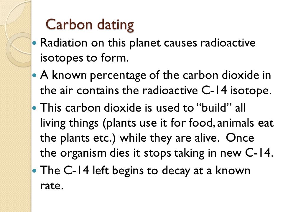 Carbon dating Radiation on this planet causes radioactive isotopes to form.