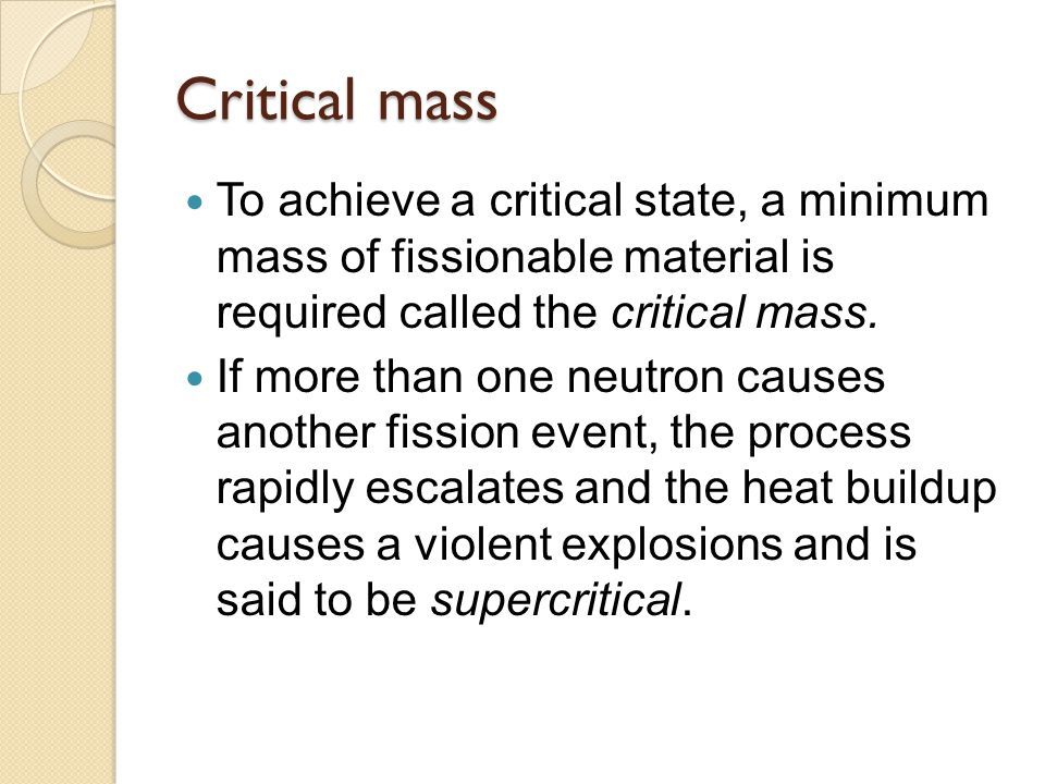 Critical mass To achieve a critical state, a minimum mass of fissionable material is required called the critical mass.