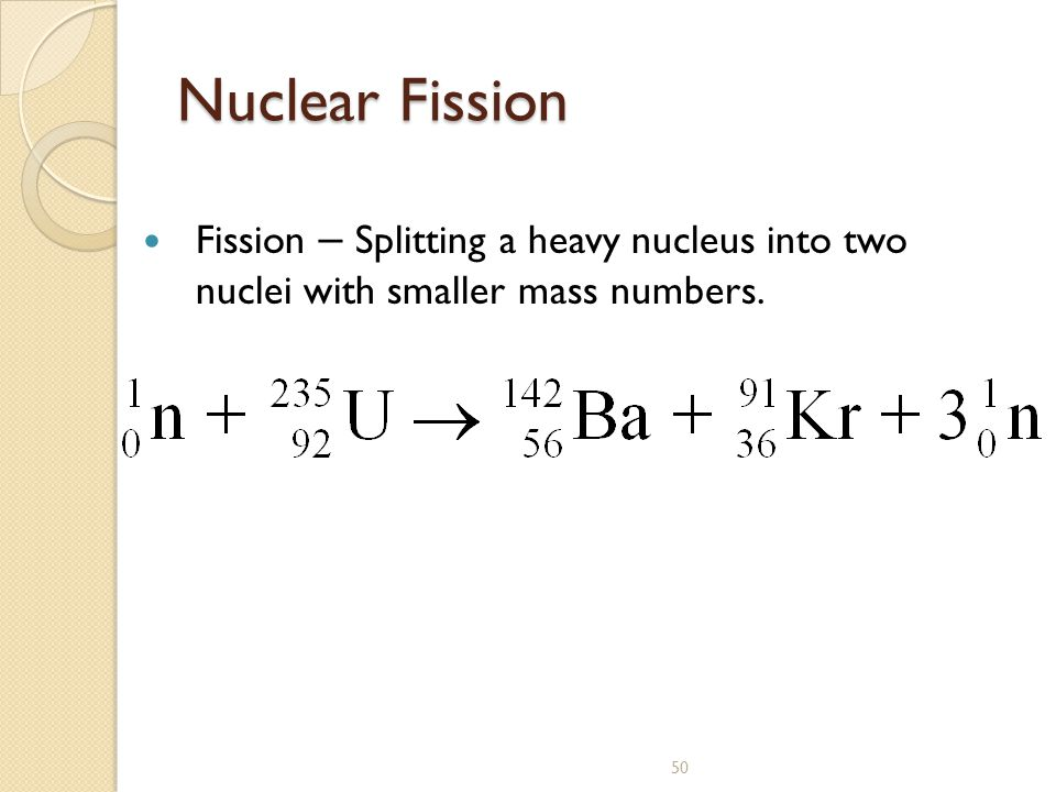 Nuclear Fission Fission – Splitting a heavy nucleus into two nuclei with smaller mass numbers.