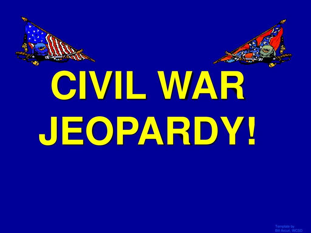CIVIL WAR JEOPARDY! Template by Bill Arcuri, WCSD  - ppt