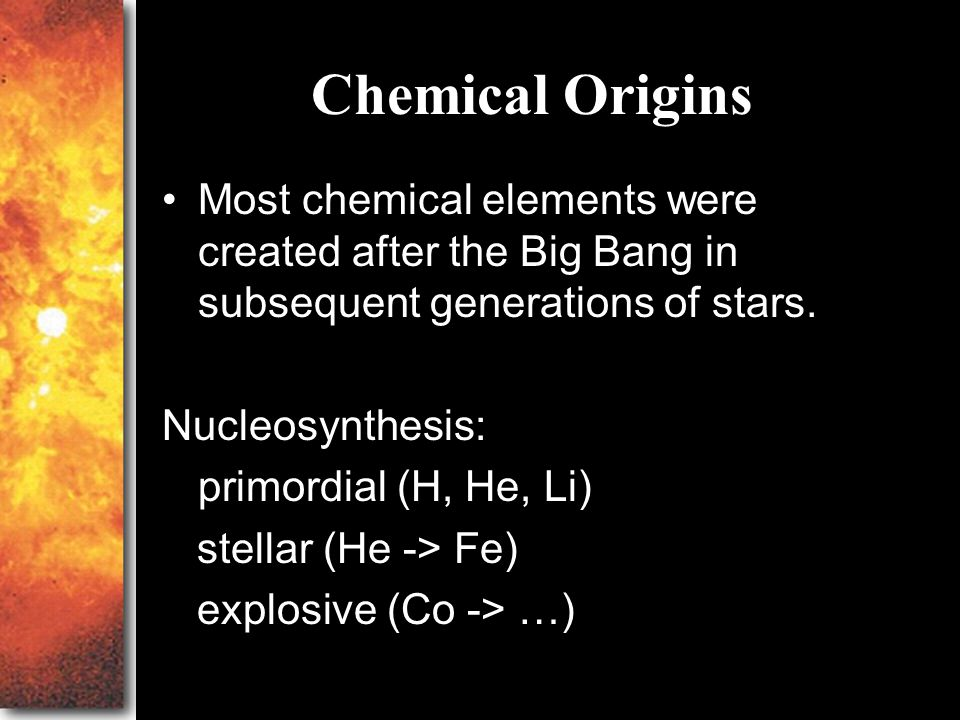 Chemical Origins Most chemical elements were created after the Big Bang in subsequent generations of stars.