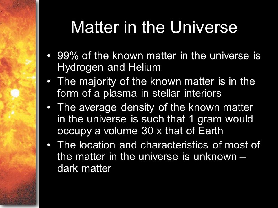 Matter in the Universe 99% of the known matter in the universe is Hydrogen and Helium.