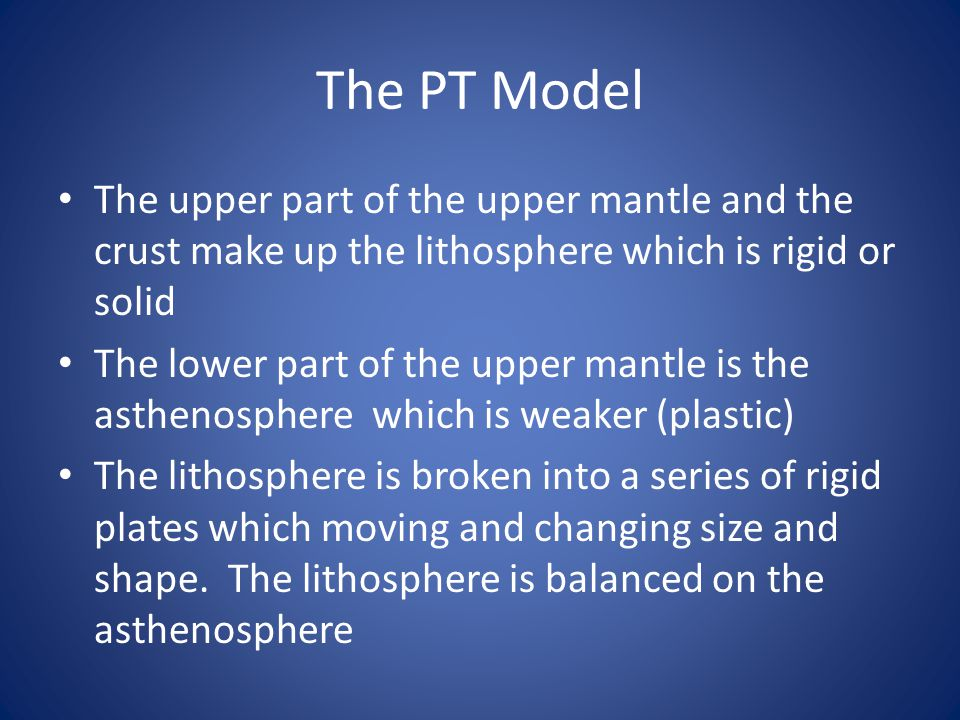 The PT Model The upper part of the upper mantle and the crust make up the lithosphere which is rigid or solid.