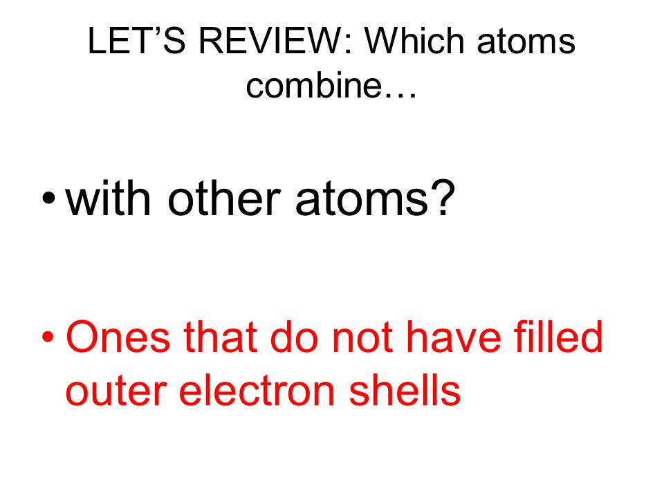 LET'S REVIEW: Which atoms combine…