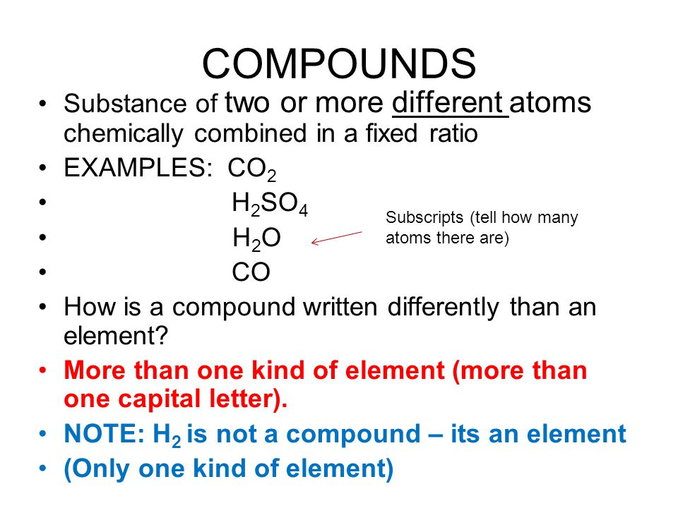 COMPOUNDS Substance of two or more different atoms chemically combined in a fixed ratio. EXAMPLES: CO2.