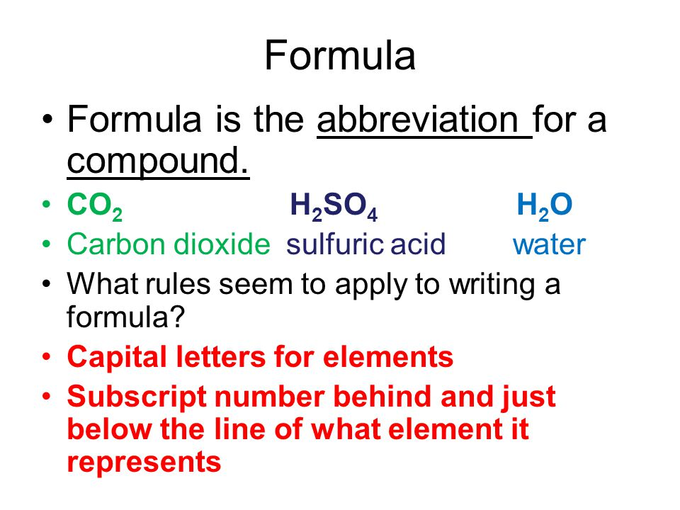 Formula Formula is the abbreviation for a compound. CO2 H2SO4 H2O