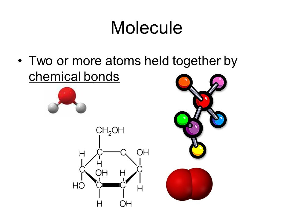 Molecule Two or more atoms held together by chemical bonds