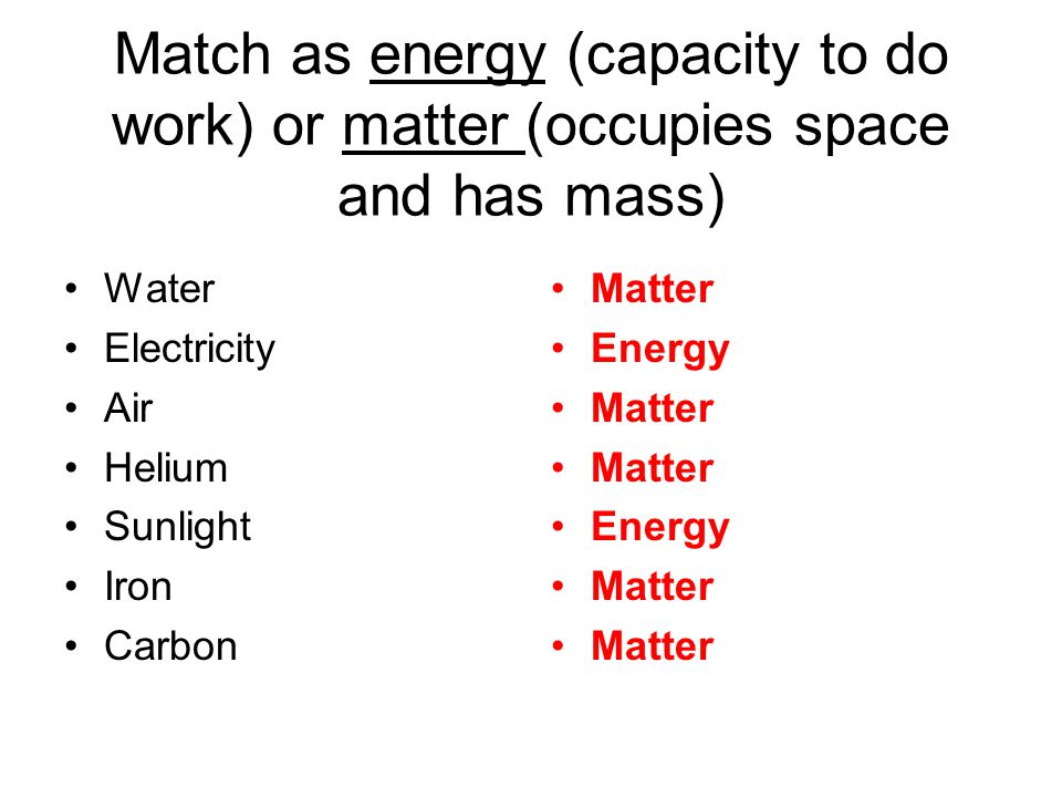 Match as energy (capacity to do work) or matter (occupies space and has mass)