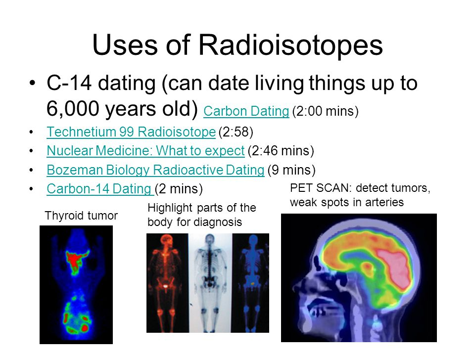 Uses of Radioisotopes C-14 dating (can date living things up to 6,000 years old) Carbon Dating (2:00 mins)
