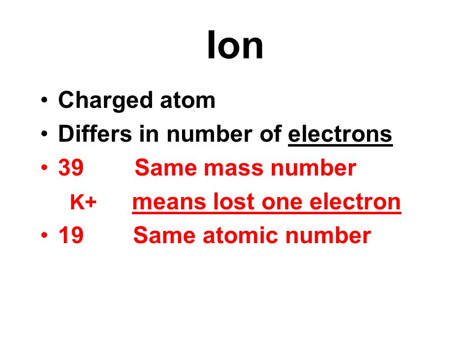 Ion Charged atom Differs in number of electrons 39 Same mass number