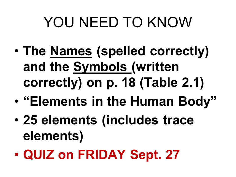 YOU NEED TO KNOW The Names (spelled correctly) and the Symbols (written correctly) on p. 18 (Table 2.1)
