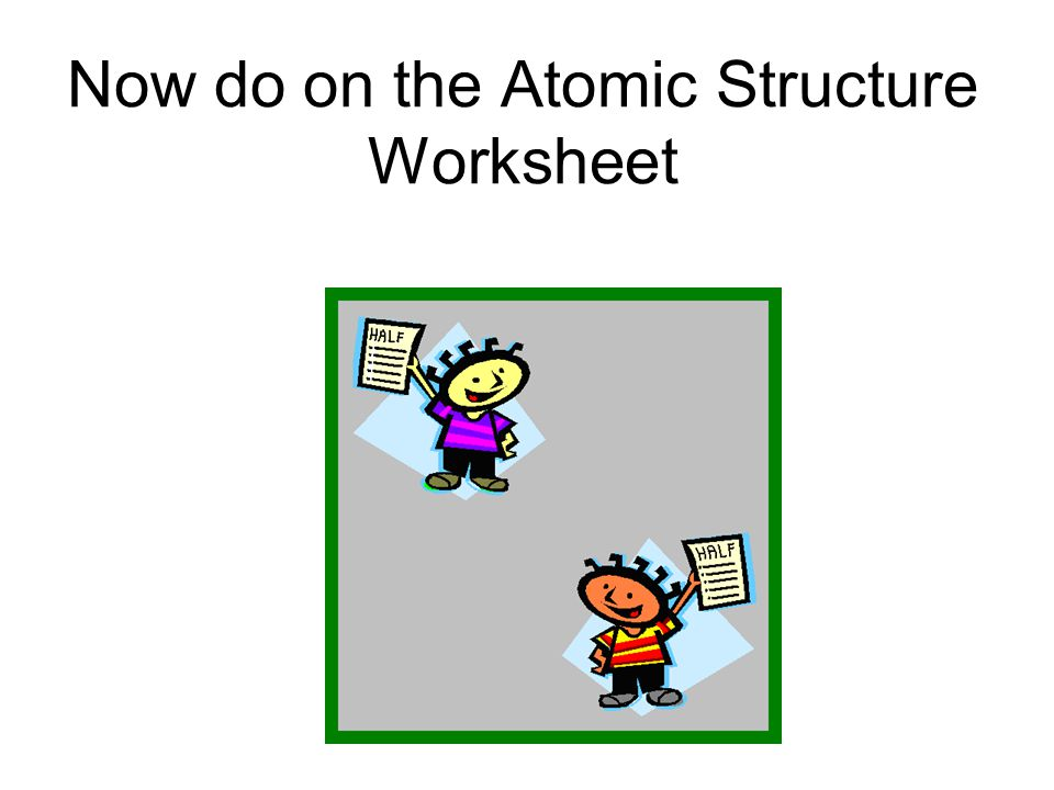 Now do on the Atomic Structure Worksheet