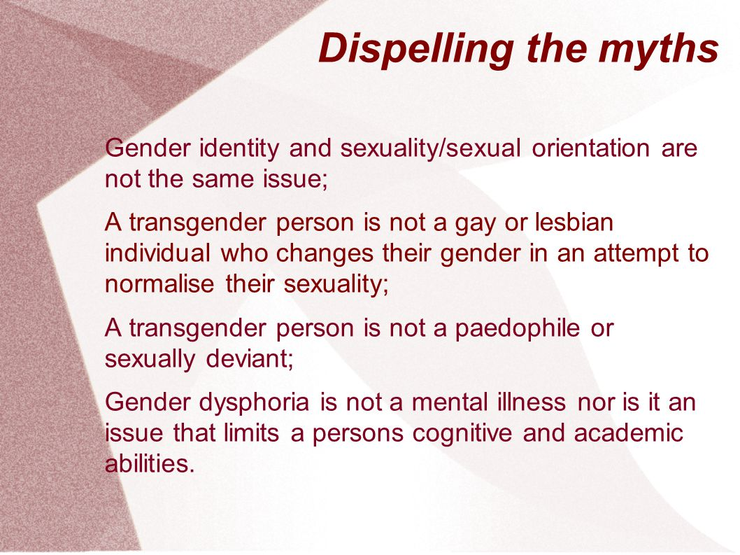 Dispelling the myths Gender identity and sexuality/sexual orientation are not the same issue;