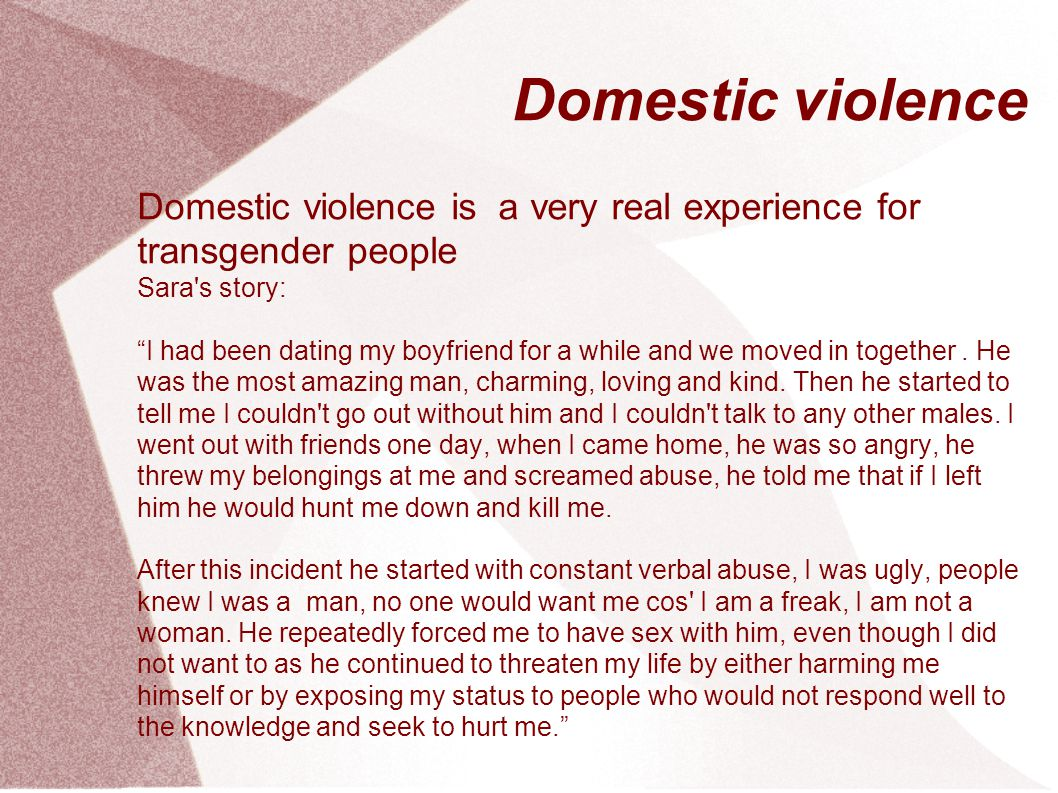 Domestic violence Domestic violence is a very real experience for transgender people. Sara s story: