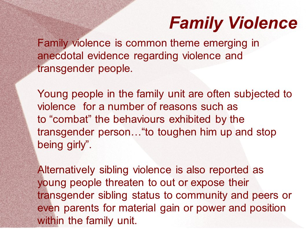 Family Violence Family violence is common theme emerging in anecdotal evidence regarding violence and transgender people.