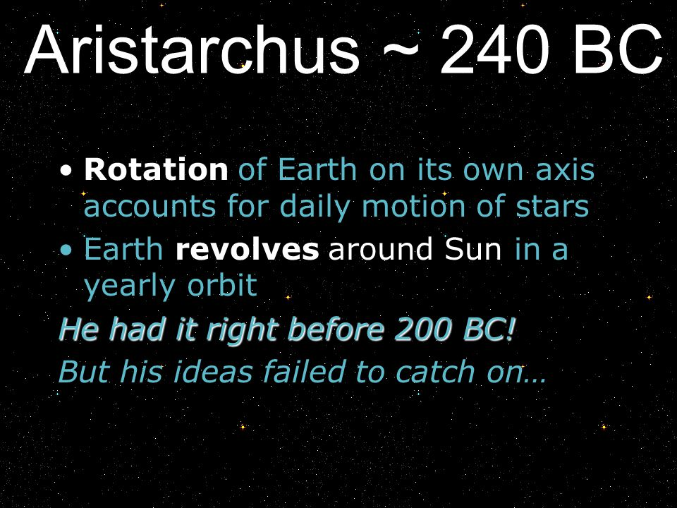 Aristarchus ~ 240 BC Rotation of Earth on its own axis accounts for daily motion of stars. Earth revolves around Sun in a yearly orbit.
