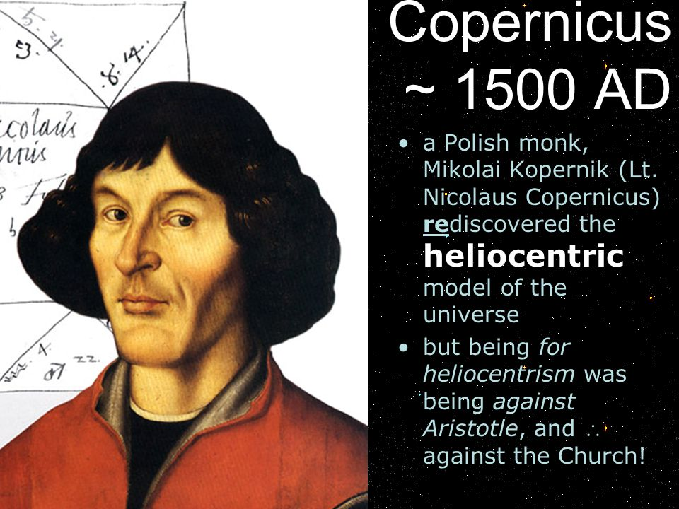 Copernicus ~ 1500 AD a Polish monk, Mikolai Kopernik (Lt. Nicolaus Copernicus) rediscovered the heliocentric model of the universe.