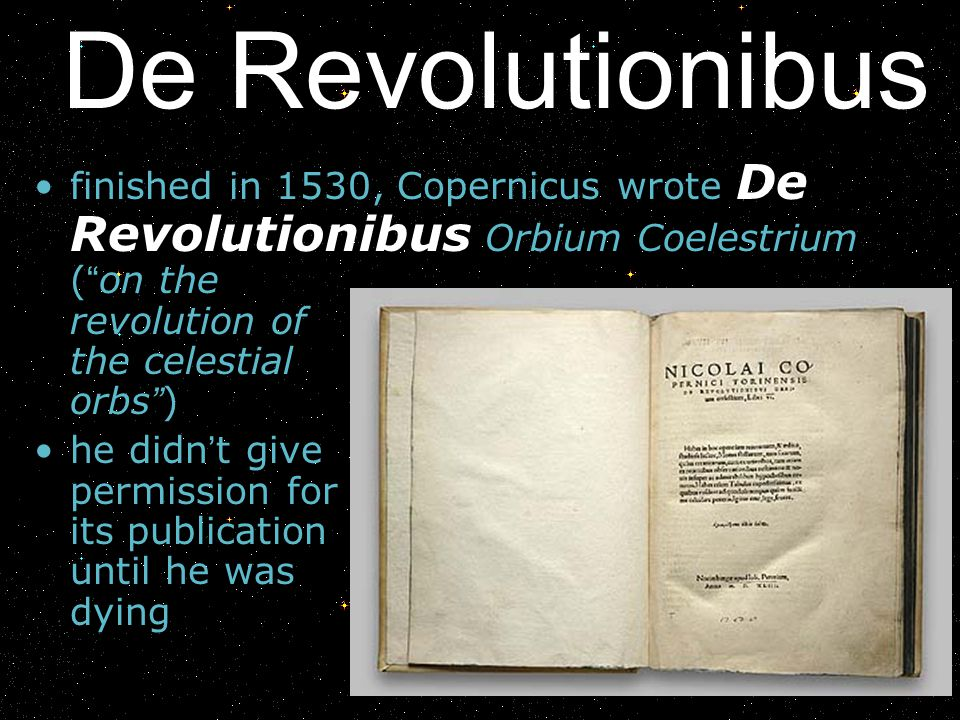 De Revolutionibus finished in 1530, Copernicus wrote De Revolutionibus Orbium Coelestrium ( on the revolution of the celestial orbs )