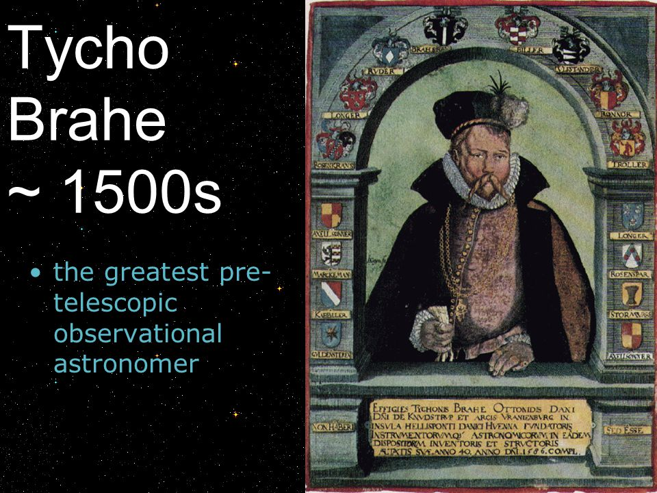 Tycho Brahe ~ 1500s the greatest pre-telescopic observational astronomer.