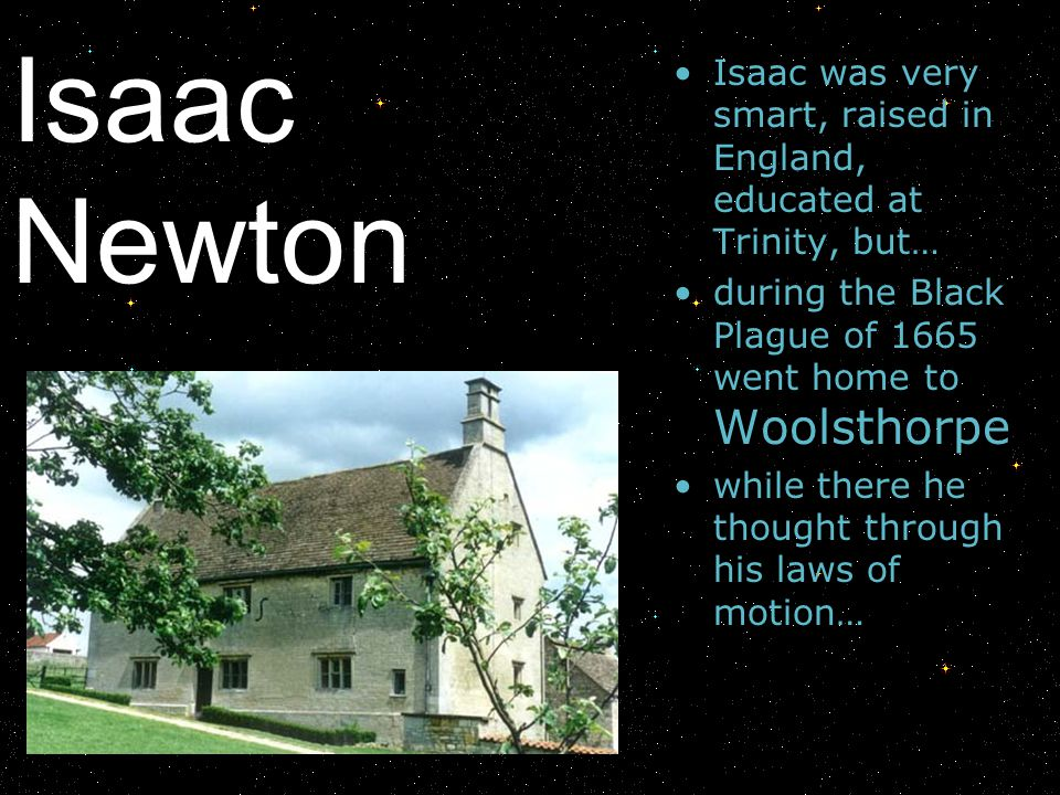 Isaac Newton Isaac was very smart, raised in England, educated at Trinity, but… during the Black Plague of 1665 went home to Woolsthorpe.