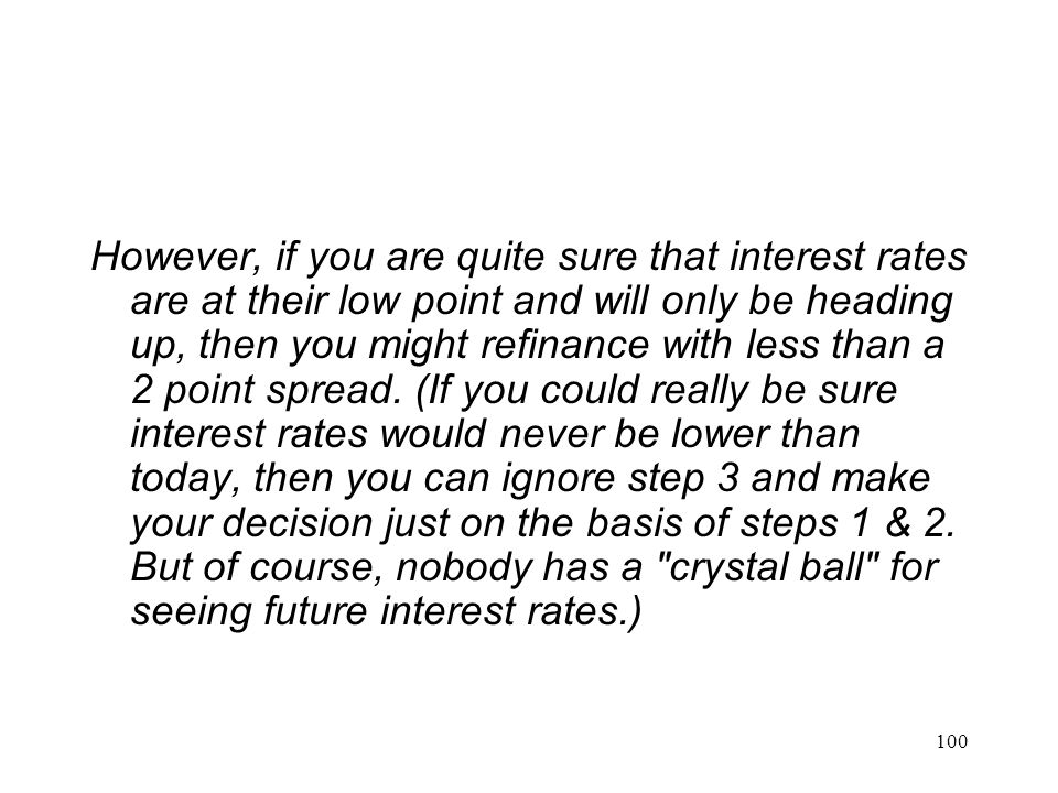 However, if you are quite sure that interest rates are at their low point and will only be heading up, then you might refinance with less than a 2 point spread.