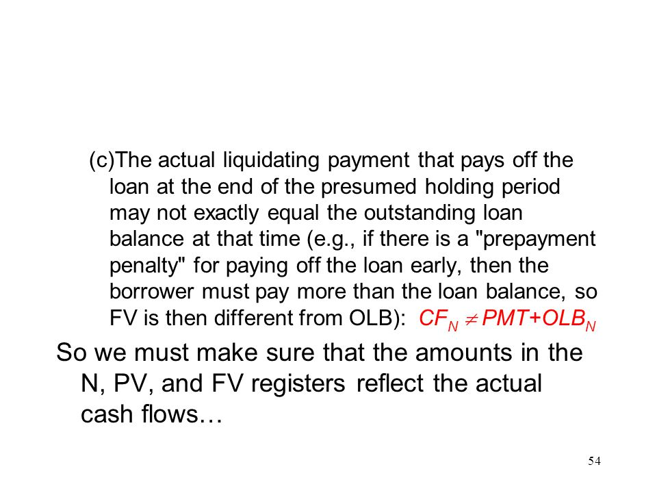 (c)The actual liquidating payment that pays off the loan at the end of the presumed holding period may not exactly equal the outstanding loan balance at that time (e.g., if there is a prepayment penalty for paying off the loan early, then the borrower must pay more than the loan balance, so FV is then different from OLB): CFN  PMT+OLBN