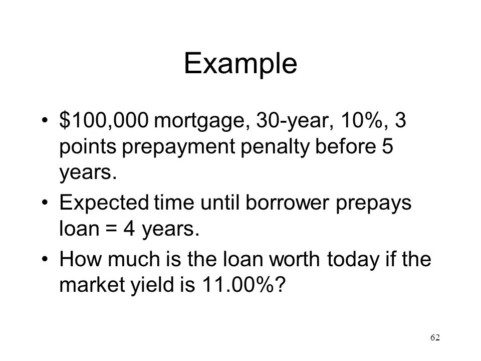 Example $100,000 mortgage, 30-year, 10%, 3 points prepayment penalty before 5 years. Expected time until borrower prepays loan = 4 years.