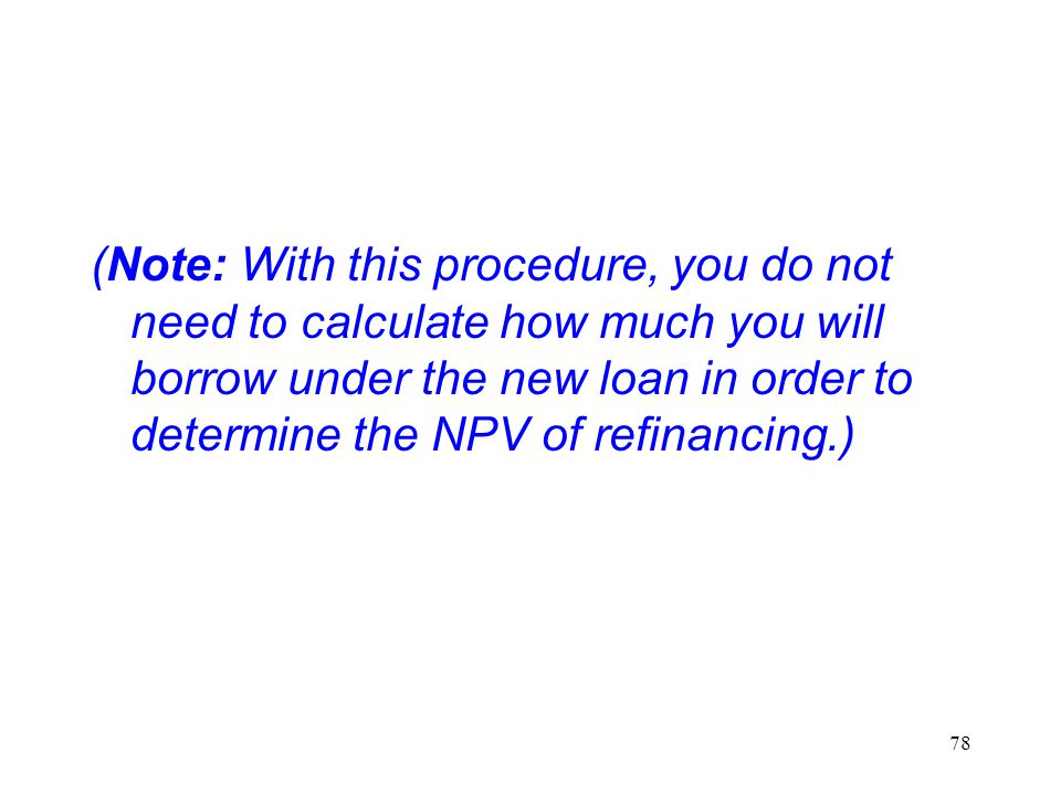 (Note: With this procedure, you do not need to calculate how much you will borrow under the new loan in order to determine the NPV of refinancing.)