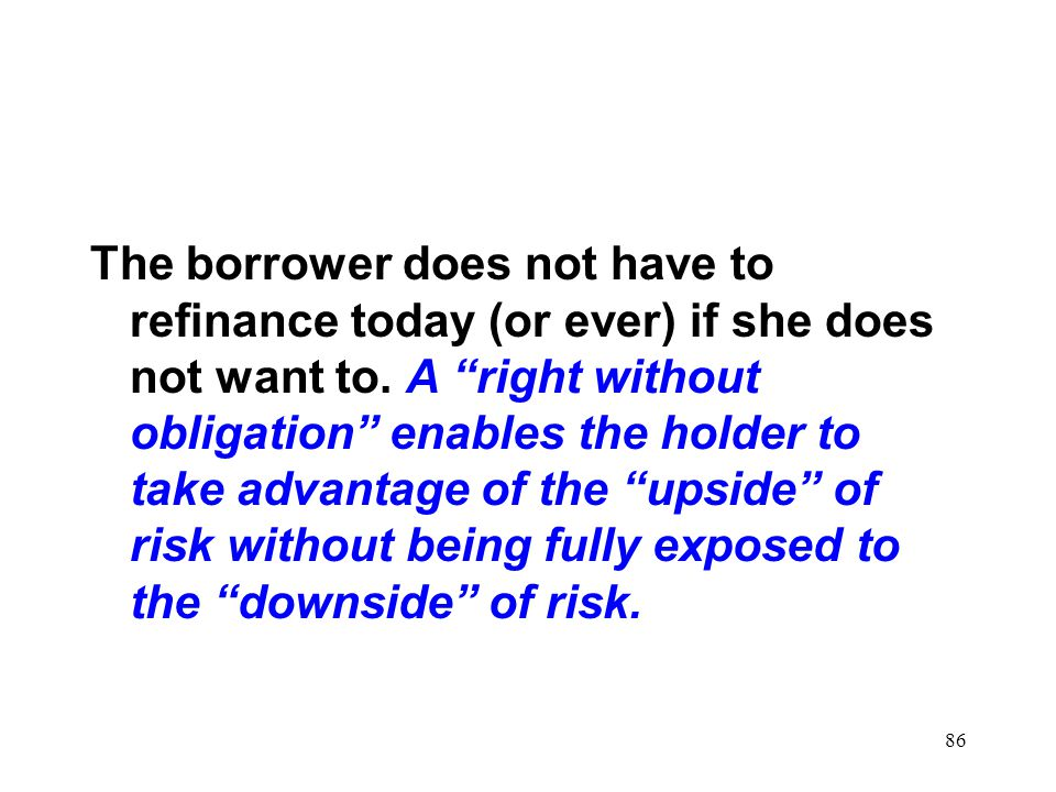 The borrower does not have to refinance today (or ever) if she does not want to.