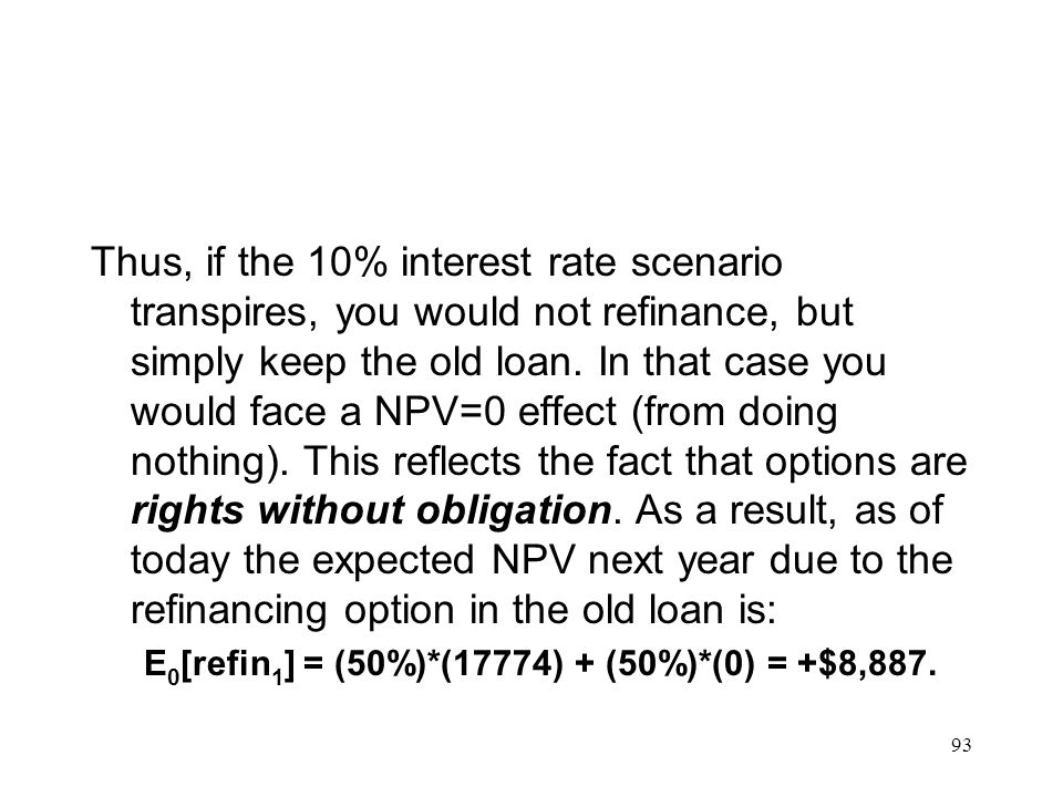 Thus, if the 10% interest rate scenario transpires, you would not refinance, but simply keep the old loan. In that case you would face a NPV=0 effect (from doing nothing). This reflects the fact that options are rights without obligation. As a result, as of today the expected NPV next year due to the refinancing option in the old loan is:
