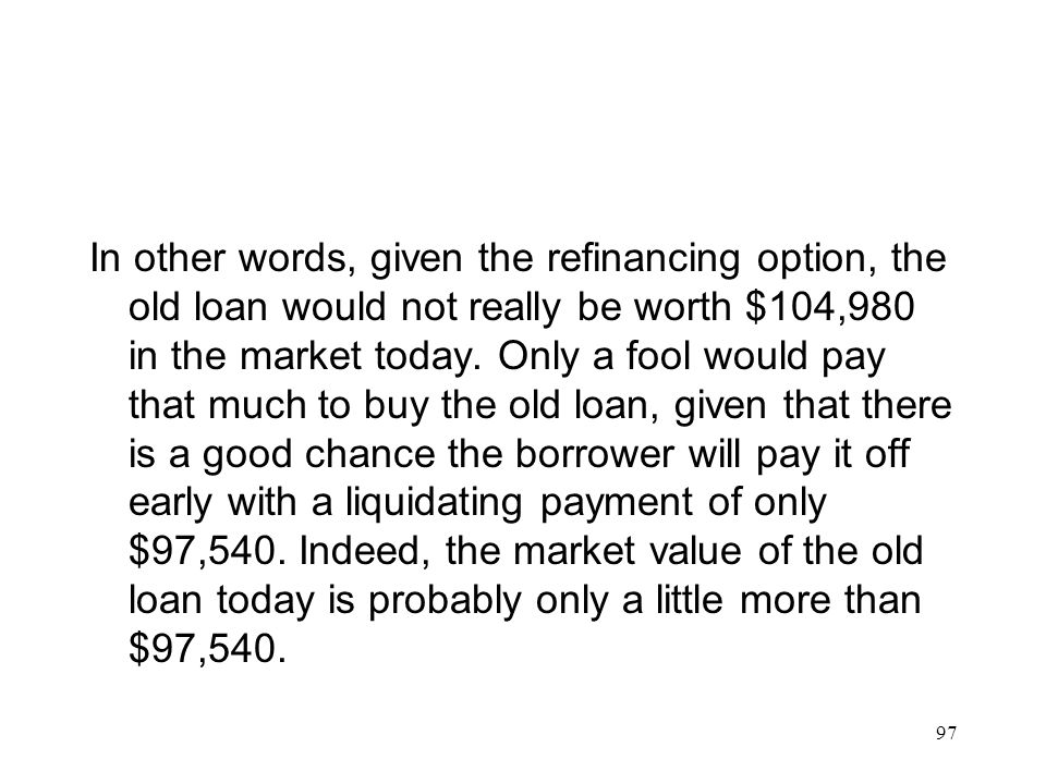 In other words, given the refinancing option, the old loan would not really be worth $104,980 in the market today.