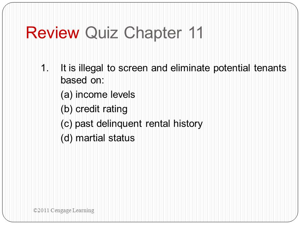 Review Quiz Chapter 11 It is illegal to screen and eliminate potential tenants based on: (a) income levels.