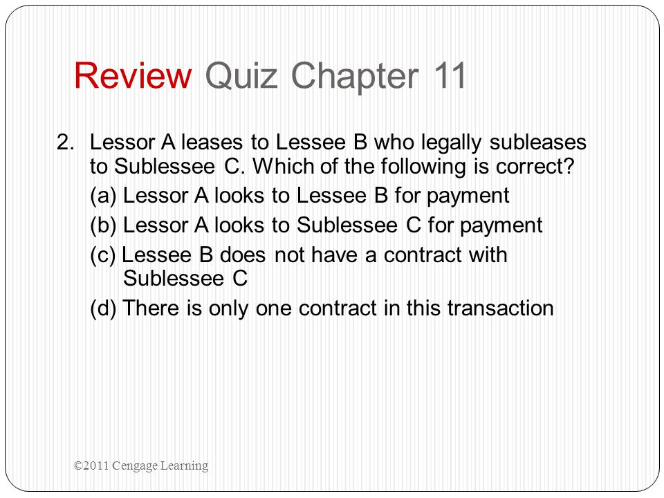 Review Quiz Chapter 11 Lessor A leases to Lessee B who legally subleases to Sublessee C. Which of the following is correct