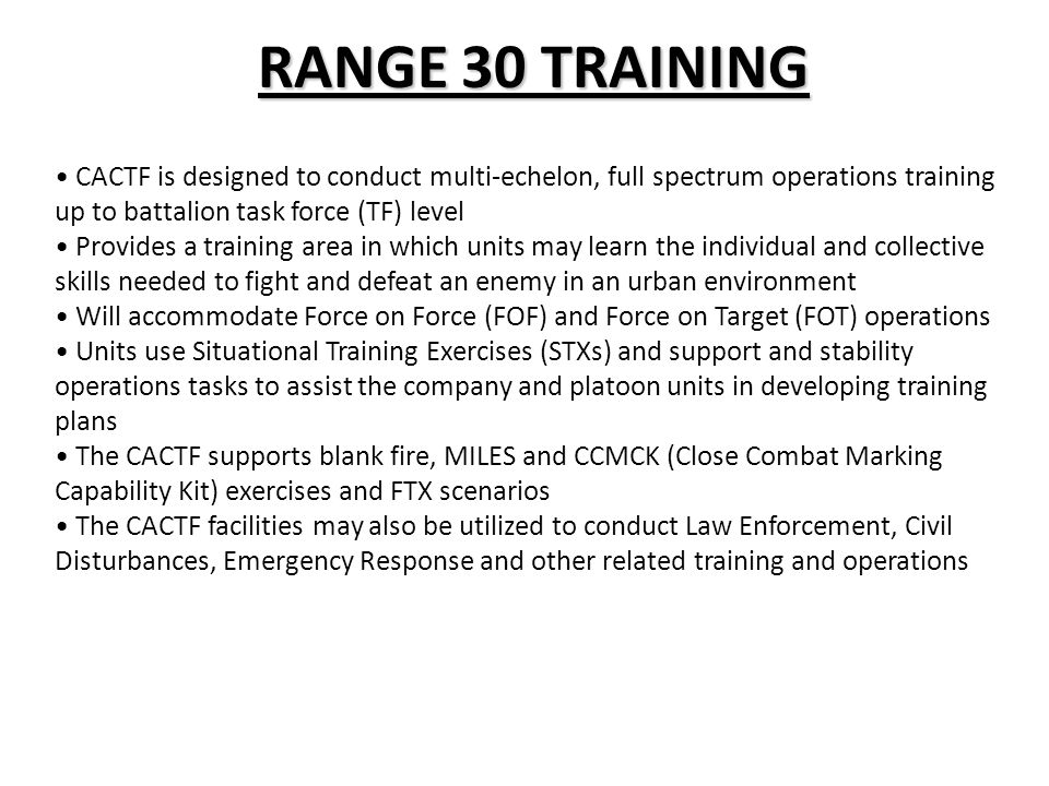 RANGE 30 TRAINING CACTF is designed to conduct multi-echelon, full spectrum operations training up to battalion task force (TF) level.