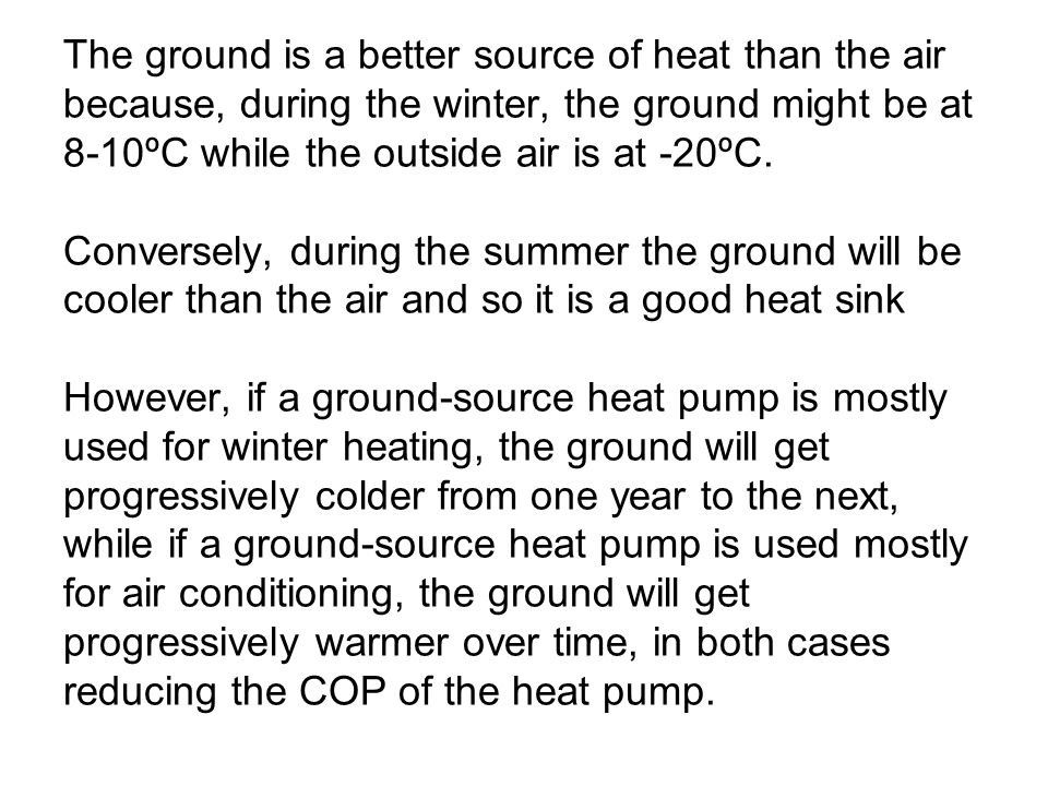 The ground is a better source of heat than the air because, during the winter, the ground might be at 8-10ºC while the outside air is at -20ºC.